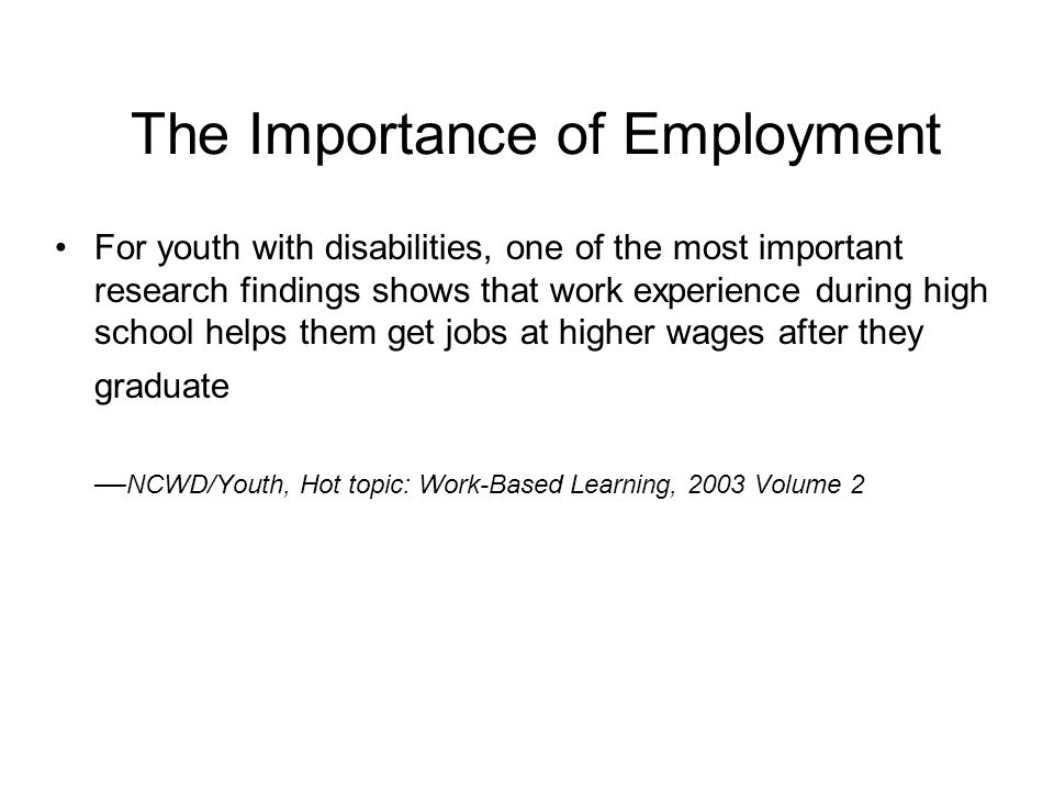 The Importance of Employment Secondary school students with disabilities who worked for pay outside the home in the preceding year before exit and/or have participated in a work-study program at school, have an increased chance for employment in their post school years — Changes over time in the Early Postschool Outcomes of Youth with Disabilities: A Report of Findings from the National Longitudinal Transition Study (NLTS) and the NLTS2