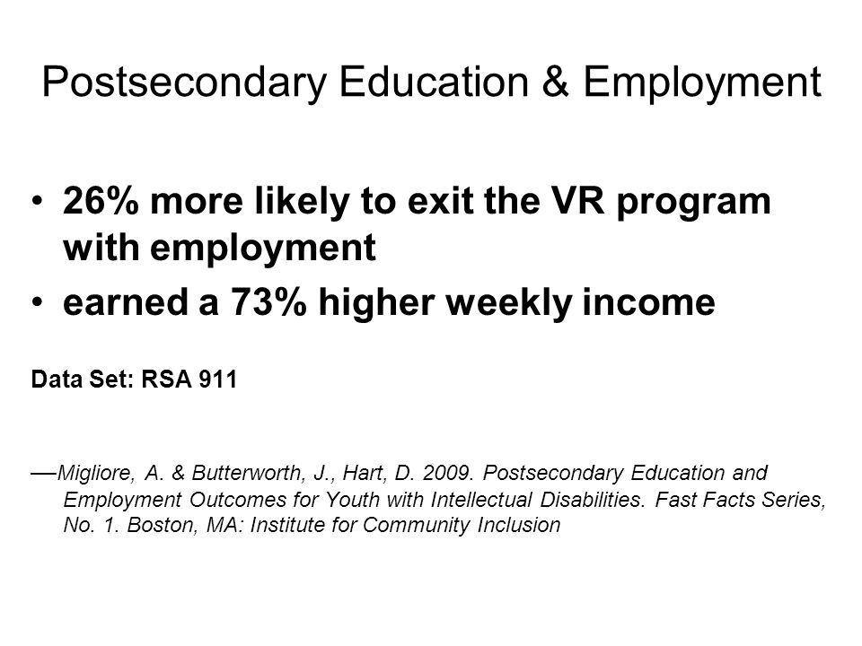 What we know National Council on Disability (NCD) study No data that correlated VR services with employment outcomes for youth with disabilities Data confirmed increased success from participation in postsecondary education —The Rehabilitation Act: Outcomes for Transition Age Youth