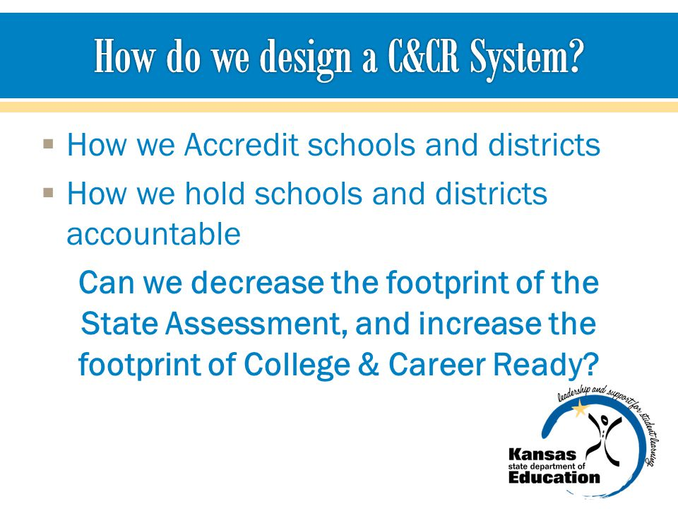  How we Accredit schools and districts  How we hold schools and districts accountable Can we decrease the footprint of the State Assessment, and increase the footprint of College & Career Ready