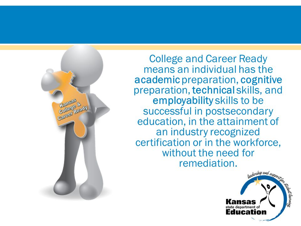 College and Career Ready means an individual has the academic preparation, cognitive preparation, technical skills, and employability skills to be successful in postsecondary education, in the attainment of an industry recognized certification or in the workforce, without the need for remediation.