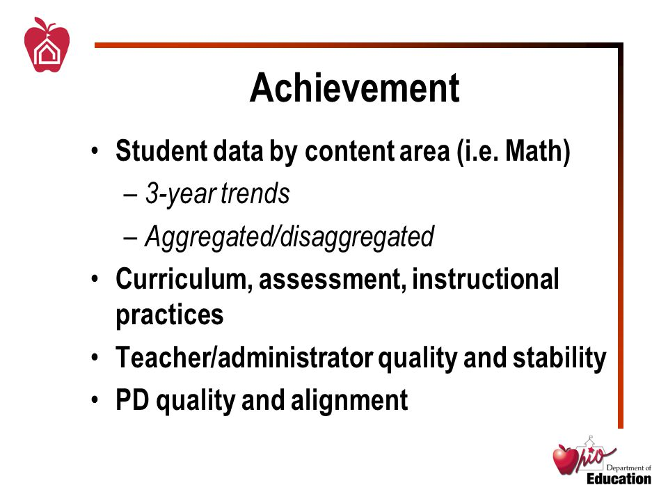 Achievement Student data by content area (i.e. Math) – 3-year trends – Aggregated/disaggregated Curriculum, assessment, instructional practices Teache