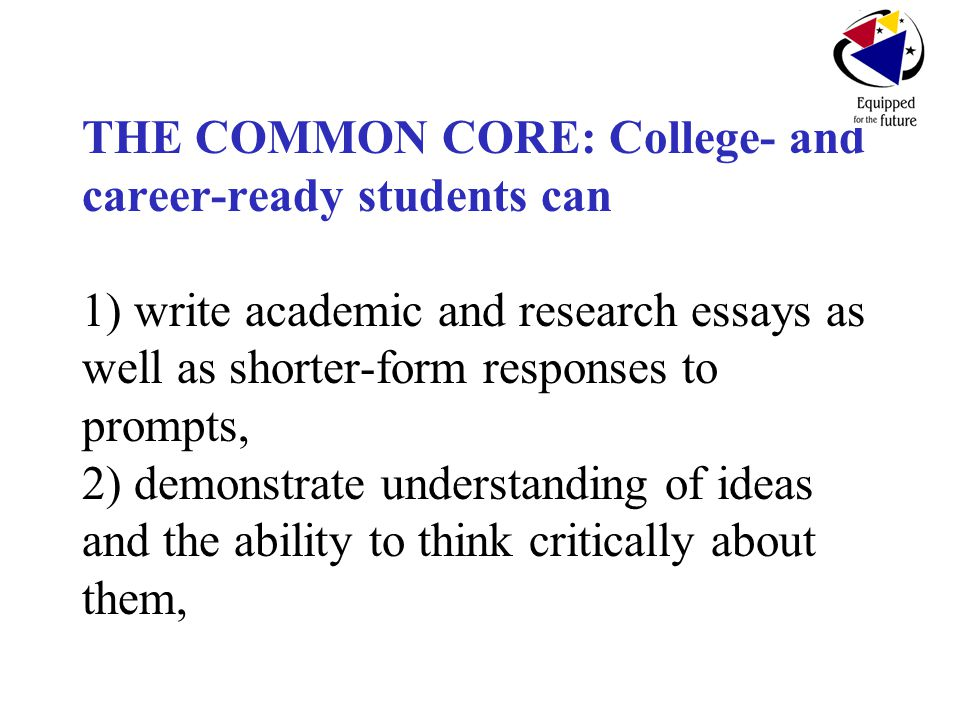 THE COMMON CORE: College- and career-ready students can 1) write academic and research essays as well as shorter-form responses to prompts, 2) demonstrate understanding of ideas and the ability to think critically about them,