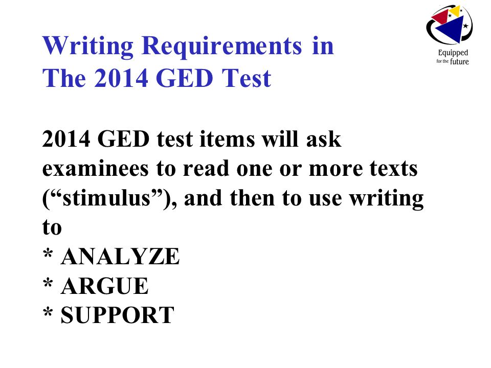 Writing Requirements in The 2014 GED Test 2014 GED test items will ask examinees to read one or more texts ( stimulus ), and then to use writing to * ANALYZE * ARGUE * SUPPORT