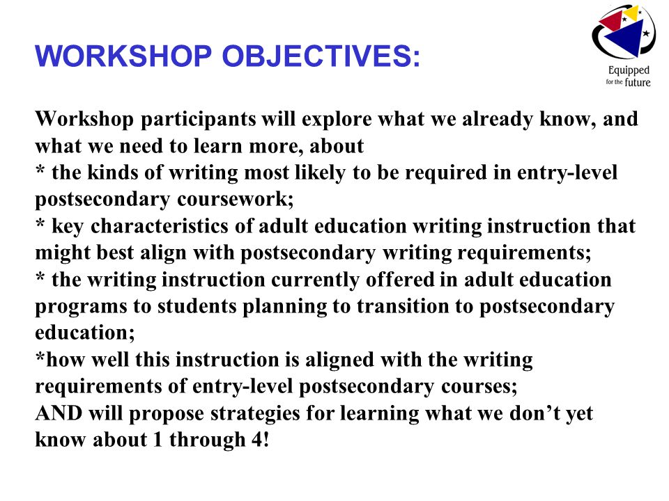 WORKSHOP OBJECTIVES: Workshop participants will explore what we already know, and what we need to learn more, about * the kinds of writing most likely to be required in entry-level postsecondary coursework; * key characteristics of adult education writing instruction that might best align with postsecondary writing requirements; * the writing instruction currently offered in adult education programs to students planning to transition to postsecondary education; *how well this instruction is aligned with the writing requirements of entry-level postsecondary courses; AND will propose strategies for learning what we don't yet know about 1 through 4!