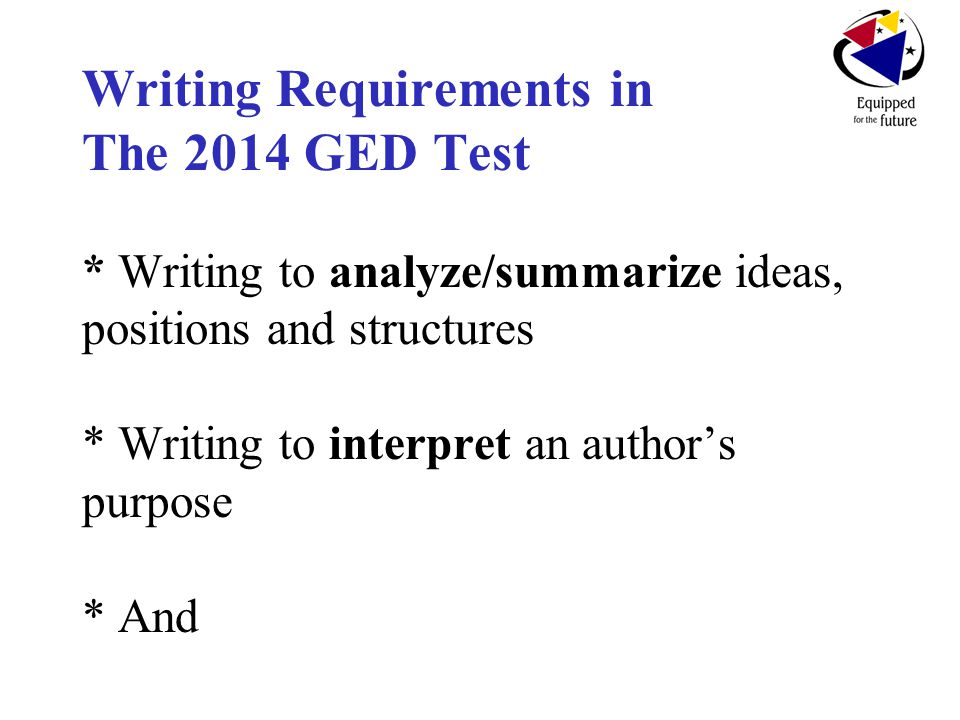 Writing Requirements in The 2014 GED Test * Writing to analyze/summarize ideas, positions and structures * Writing to interpret an author's purpose * And