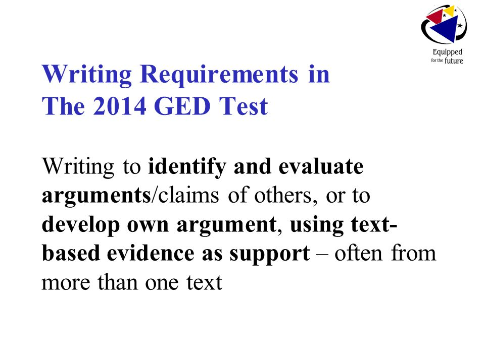 Writing Requirements in The 2014 GED Test Writing to identify and evaluate arguments/claims of others, or to develop own argument, using text- based evidence as support – often from more than one text