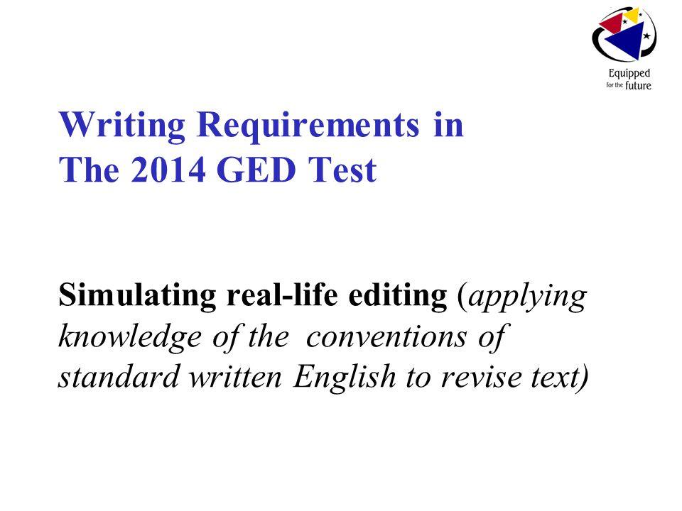 Writing Requirements in The 2014 GED Test Simulating real-life editing (applying knowledge of the conventions of standard written English to revise text)