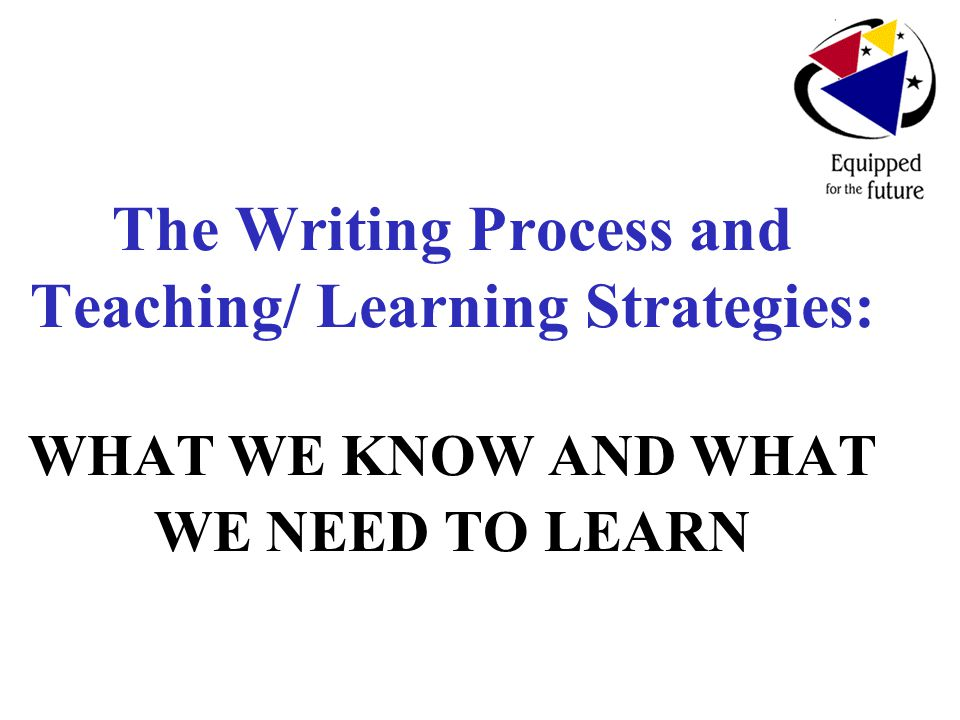 The Writing Process and Teaching/ Learning Strategies: WHAT WE KNOW AND WHAT WE NEED TO LEARN