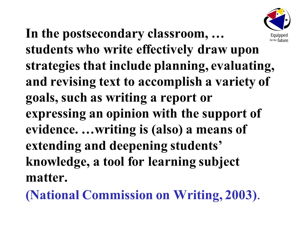 In the postsecondary classroom, … students who write effectively draw upon strategies that include planning, evaluating, and revising text to accomplish a variety of goals, such as writing a report or expressing an opinion with the support of evidence.