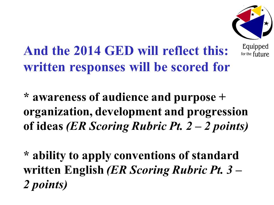 And the 2014 GED will reflect this: written responses will be scored for * awareness of audience and purpose + organization, development and progression of ideas (ER Scoring Rubric Pt.