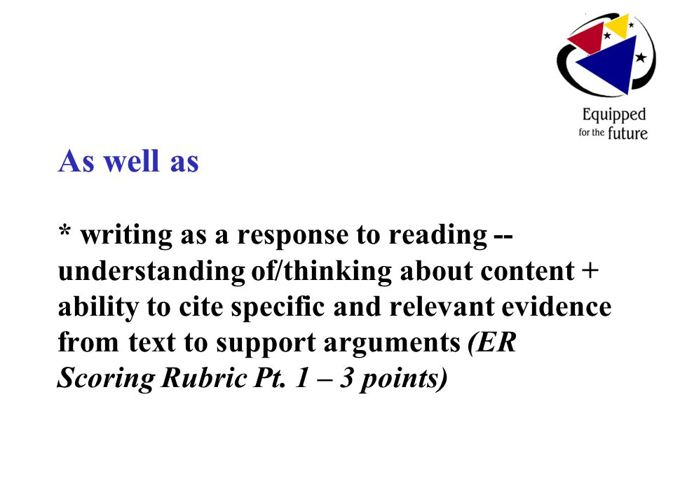 As well as * writing as a response to reading -- understanding of/thinking about content + ability to cite specific and relevant evidence from text to support arguments (ER Scoring Rubric Pt.