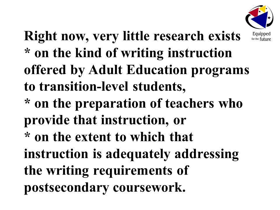 Right now, very little research exists * on the kind of writing instruction offered by Adult Education programs to transition-level students, * on the preparation of teachers who provide that instruction, or * on the extent to which that instruction is adequately addressing the writing requirements of postsecondary coursework.