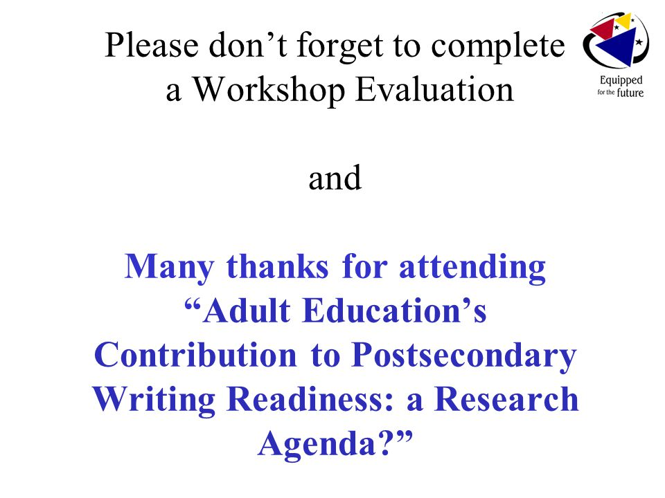 Please don't forget to complete a Workshop Evaluation and Many thanks for attending Adult Education's Contribution to Postsecondary Writing Readiness: a Research Agenda