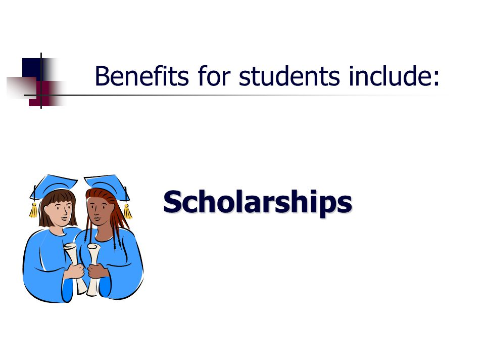 Benefits for students include: Scholarships