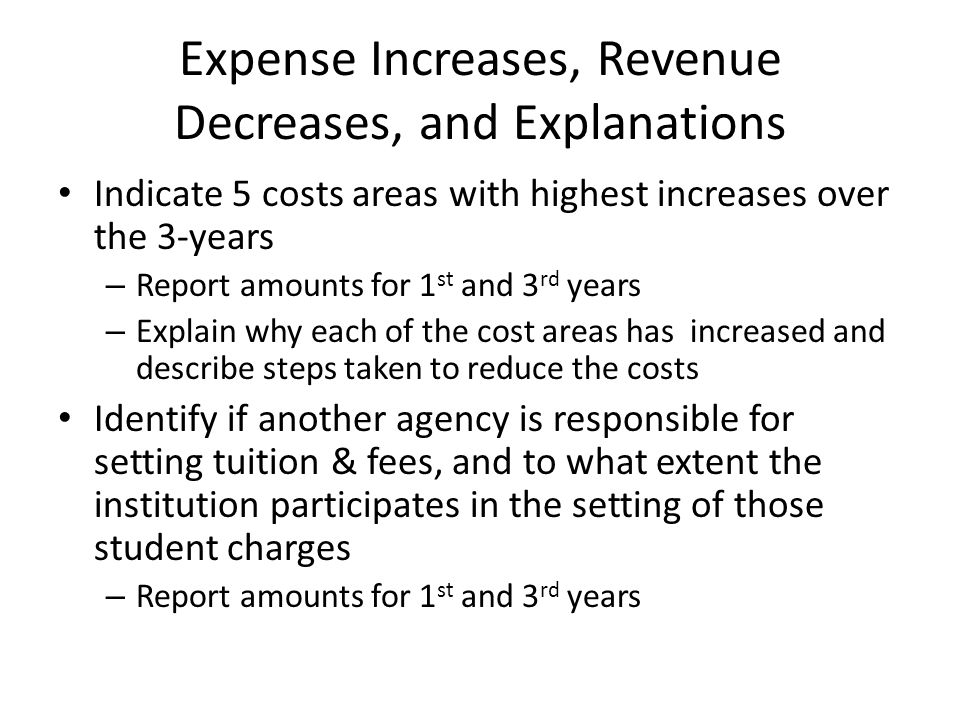 Expense Increases, Revenue Decreases, and Explanations Indicate 5 costs areas with highest increases over the 3-years – Report amounts for 1 st and 3 rd years – Explain why each of the cost areas has increased and describe steps taken to reduce the costs Identify if another agency is responsible for setting tuition & fees, and to what extent the institution participates in the setting of those student charges – Report amounts for 1 st and 3 rd years