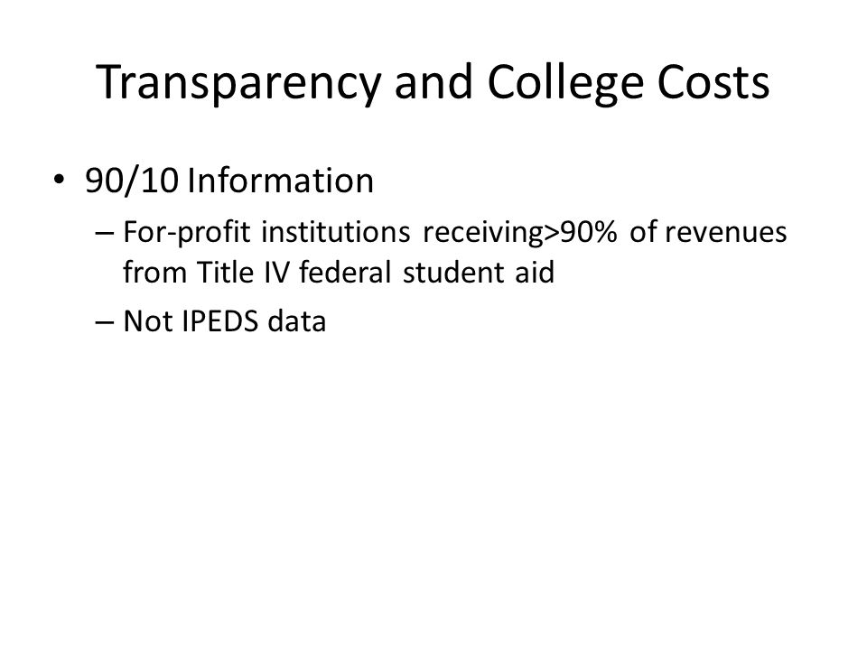 Transparency and College Costs 90/10 Information – For-profit institutions receiving>90% of revenues from Title IV federal student aid – Not IPEDS data