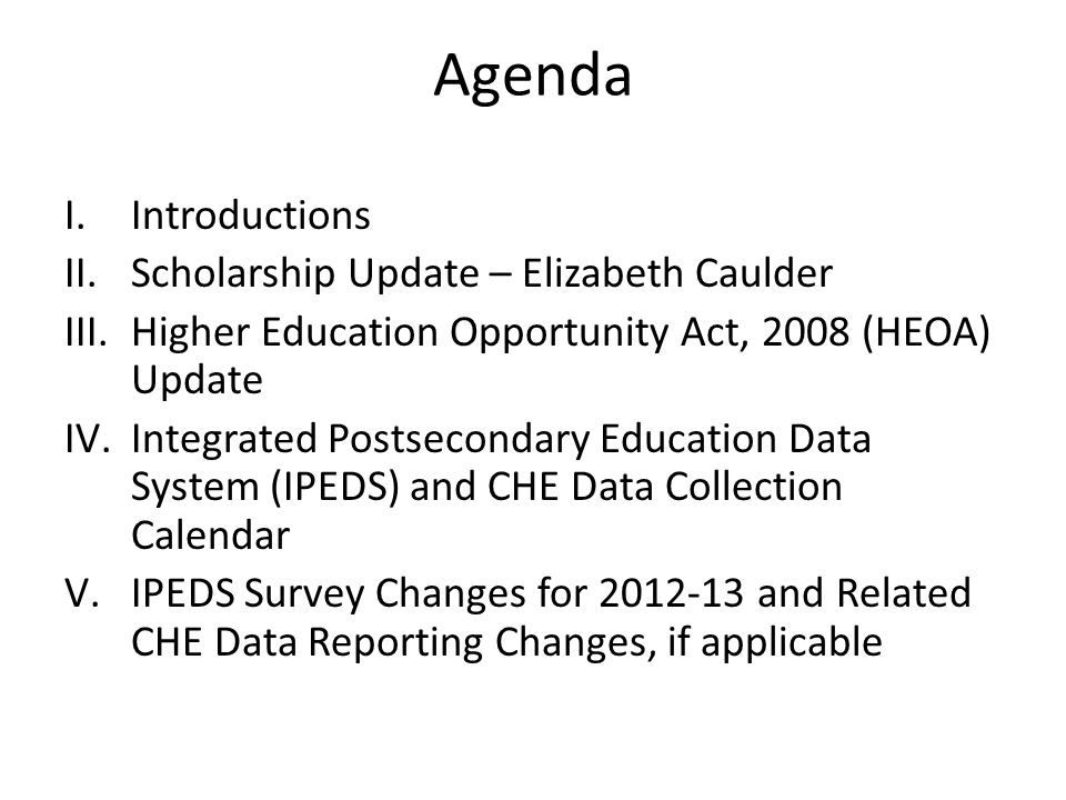 Agenda I.Introductions II.Scholarship Update – Elizabeth Caulder III.Higher Education Opportunity Act, 2008 (HEOA) Update IV.Integrated Postsecondary Education Data System (IPEDS) and CHE Data Collection Calendar V.IPEDS Survey Changes for 2012-13 and Related CHE Data Reporting Changes, if applicable