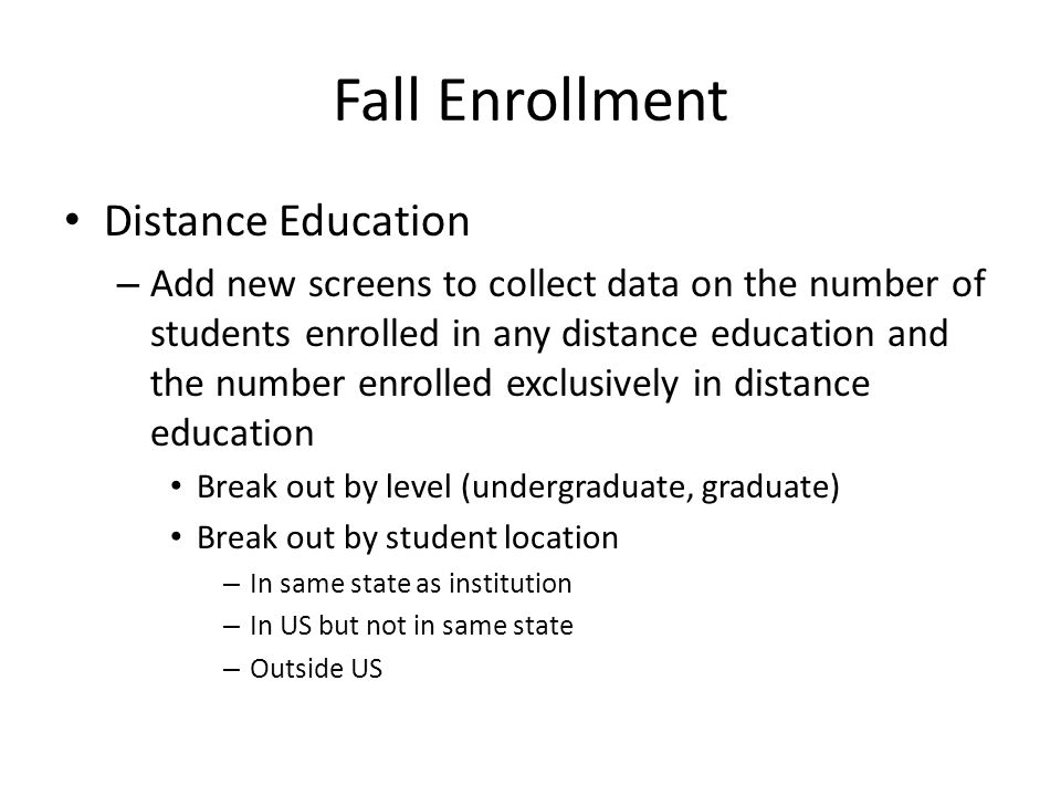 Fall Enrollment Distance Education – Add new screens to collect data on the number of students enrolled in any distance education and the number enrolled exclusively in distance education Break out by level (undergraduate, graduate) Break out by student location – In same state as institution – In US but not in same state – Outside US