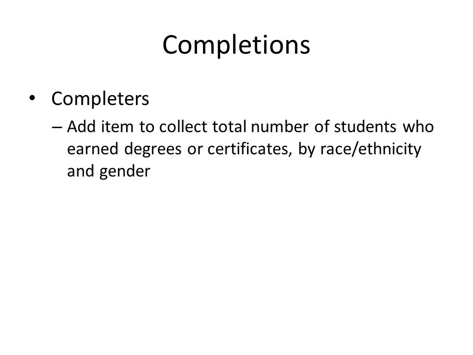 Completions Completers – Add item to collect total number of students who earned degrees or certificates, by race/ethnicity and gender