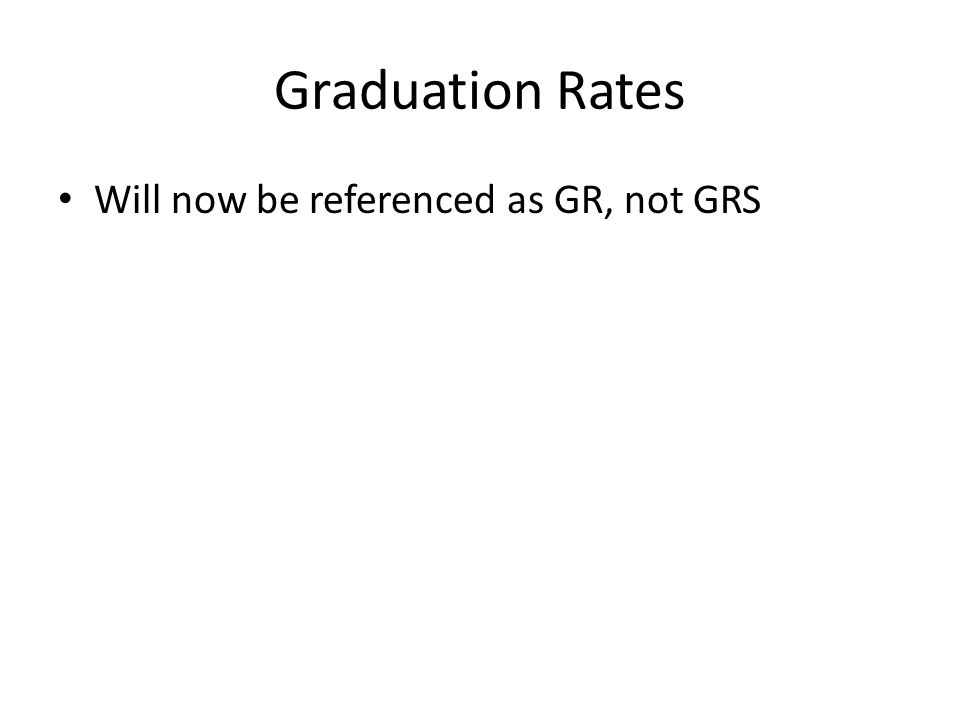 Graduation Rates Will now be referenced as GR, not GRS