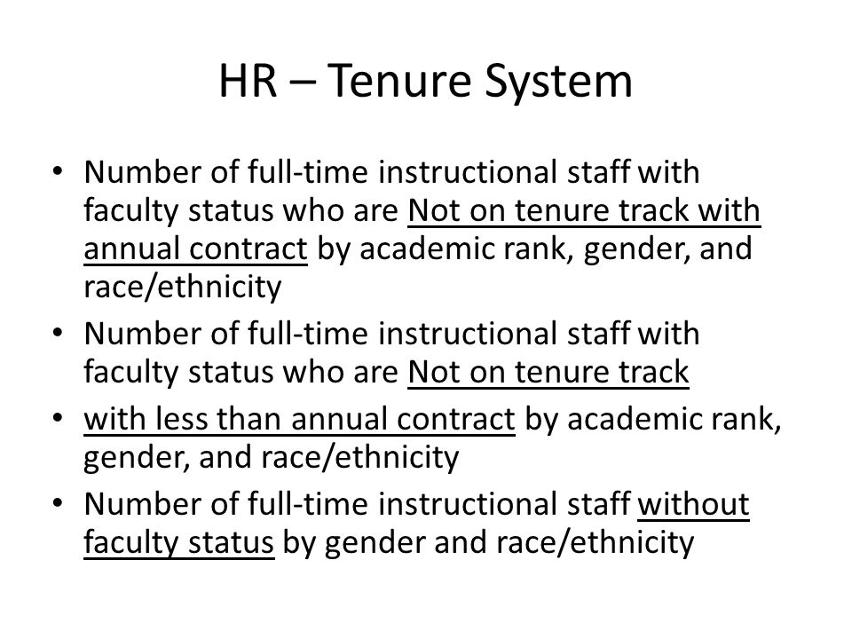 HR – Tenure System Number of full-time instructional staff with faculty status who are Not on tenure track with annual contract by academic rank, gender, and race/ethnicity Number of full-time instructional staff with faculty status who are Not on tenure track with less than annual contract by academic rank, gender, and race/ethnicity Number of full-time instructional staff without faculty status by gender and race/ethnicity