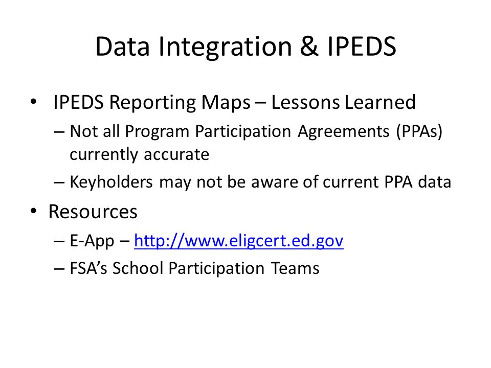 Data Integration & IPEDS IPEDS Reporting Maps – Lessons Learned – Not all Program Participation Agreements (PPAs) currently accurate – Keyholders may not be aware of current PPA data Resources – E-App – http://www.eligcert.ed.govhttp://www.eligcert.ed.gov – FSA's School Participation Teams