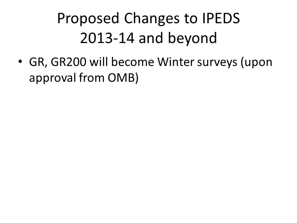 Proposed Changes to IPEDS 2013-14 and beyond GR, GR200 will become Winter surveys (upon approval from OMB)