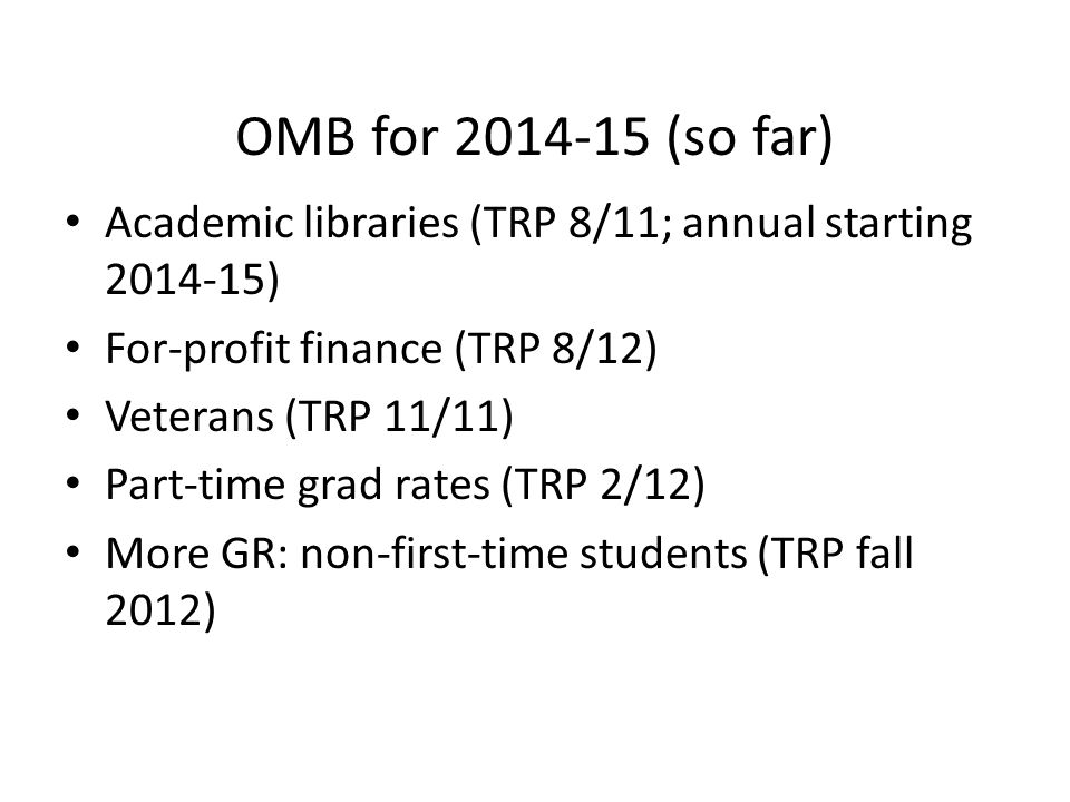 OMB for 2014-15 (so far) Academic libraries (TRP 8/11; annual starting 2014-15) For-profit finance (TRP 8/12) Veterans (TRP 11/11) Part-time grad rates (TRP 2/12) More GR: non-first-time students (TRP fall 2012)