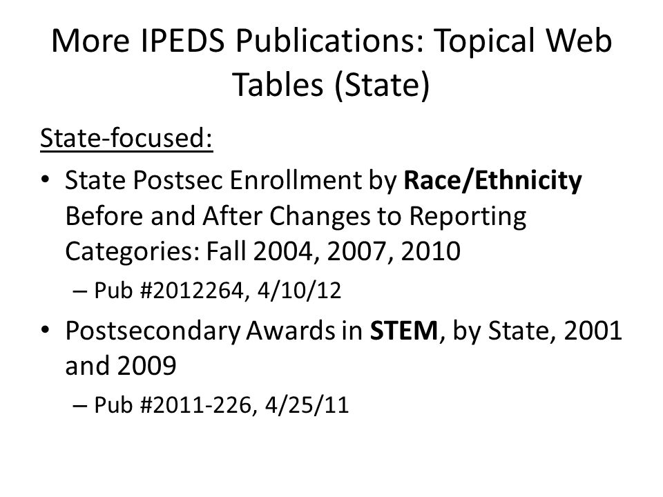 More IPEDS Publications: Topical Web Tables (State) State-focused: State Postsec Enrollment by Race/Ethnicity Before and After Changes to Reporting Categories: Fall 2004, 2007, 2010 – Pub #2012264, 4/10/12 Postsecondary Awards in STEM, by State, 2001 and 2009 – Pub #2011-226, 4/25/11