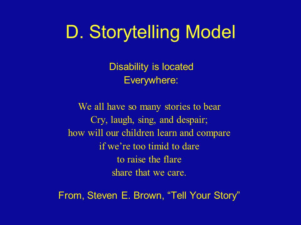 D. Storytelling Model Disability is located Everywhere: We all have so many stories to bear Cry, laugh, sing, and despair; how will our children learn