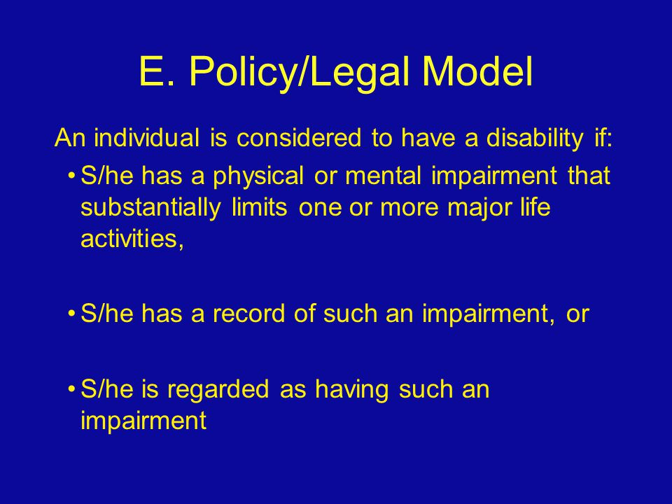 E. Policy/Legal Model An individual is considered to have a disability if: S/he has a physical or mental impairment that substantially limits one or m