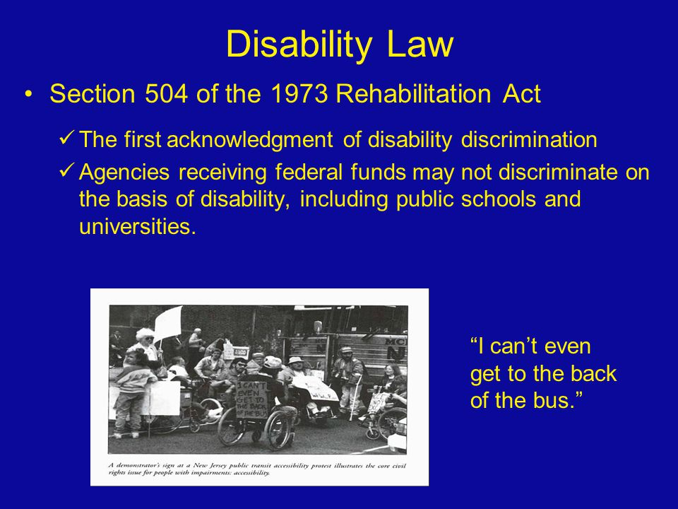 Disability Law Section 504 of the 1973 Rehabilitation Act The first acknowledgment of disability discrimination Agencies receiving federal funds may n