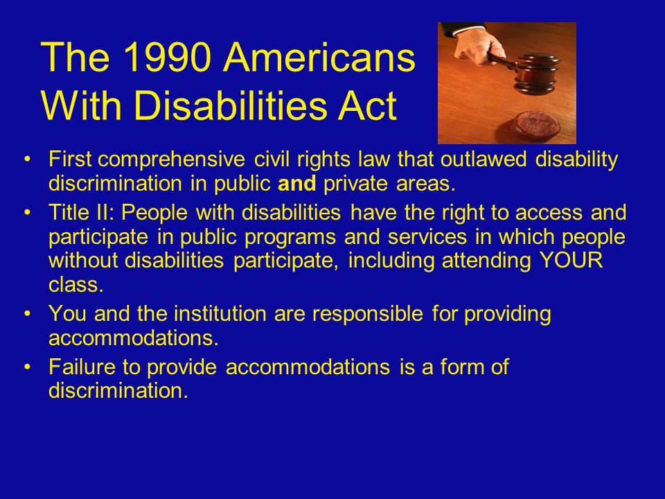 The 1990 Americans With Disabilities Act First comprehensive civil rights law that outlawed disability discrimination in public and private areas. Tit