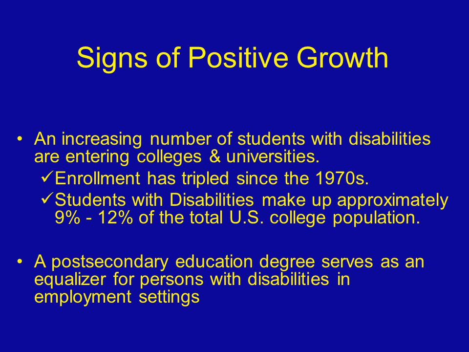 Signs of Positive Growth An increasing number of students with disabilities are entering colleges & universities. Enrollment has tripled since the 197