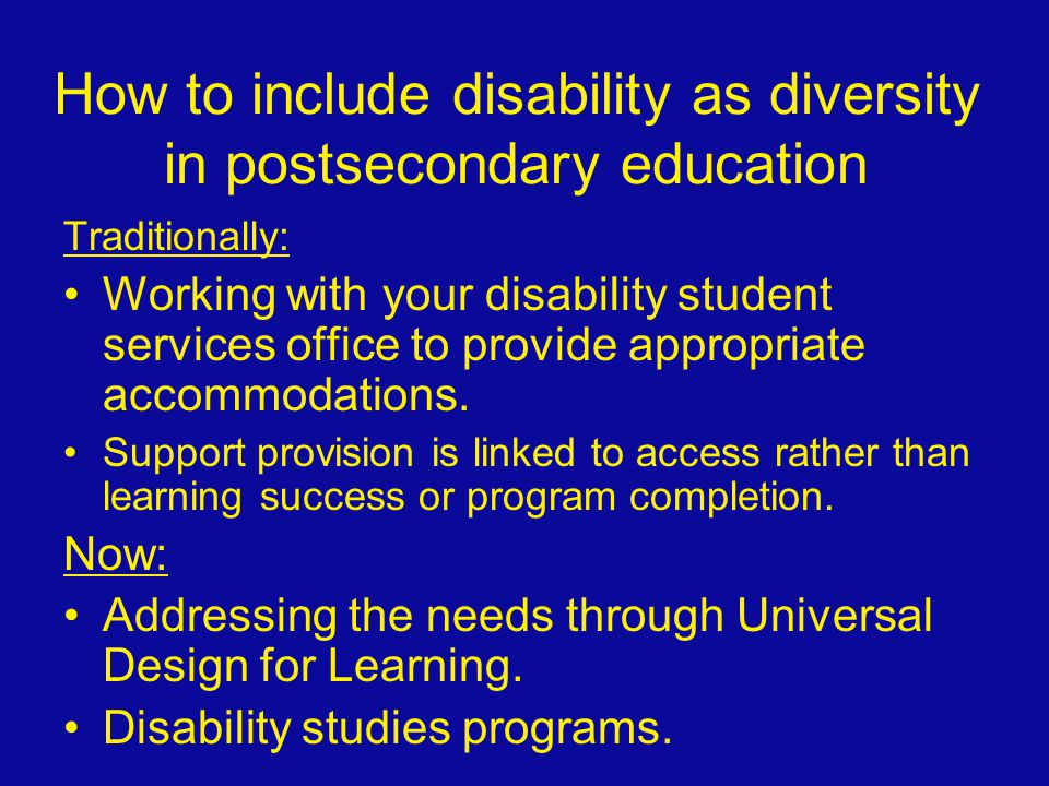 How to include disability as diversity in postsecondary education Traditionally: Working with your disability student services office to provide appro