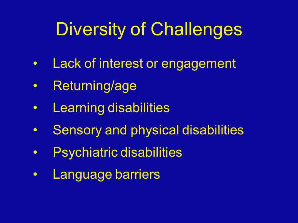Diversity of Challenges Lack of interest or engagement Returning/age Learning disabilities Sensory and physical disabilities Psychiatric disabilities