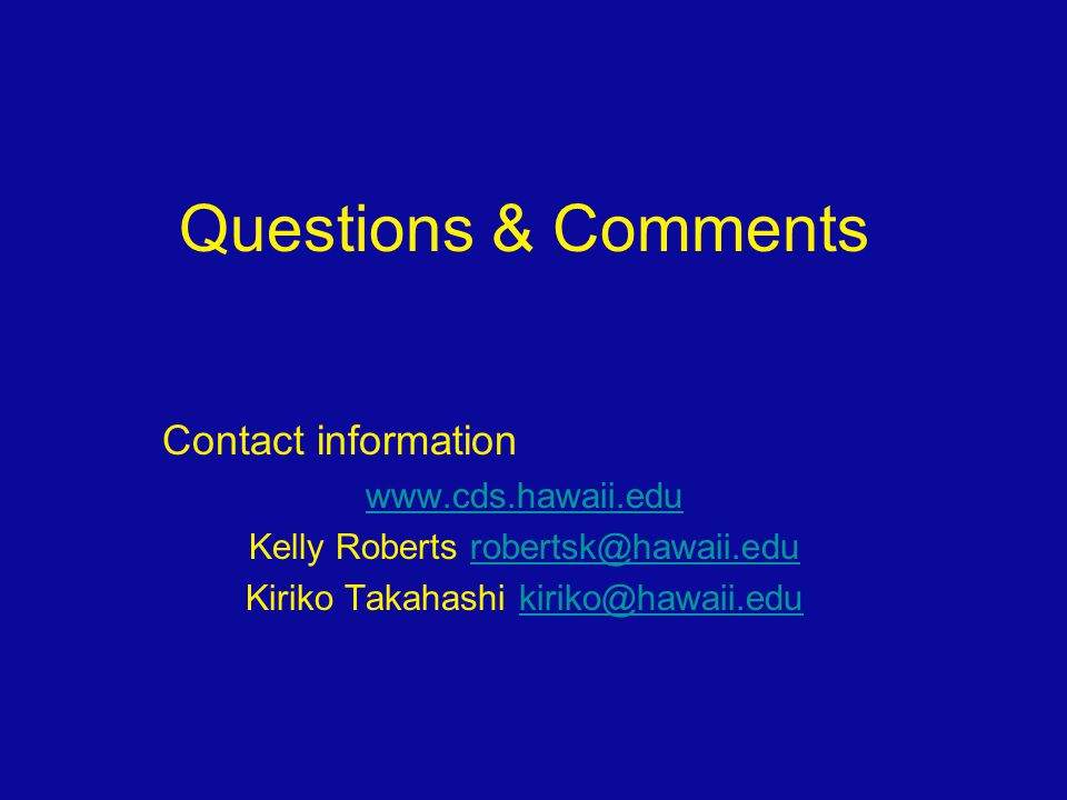 Questions & Comments Contact information www.cds.hawaii.edu Kelly Roberts robertsk@hawaii.edurobertsk@hawaii.edu Kiriko Takahashi kiriko@hawaii.edukir