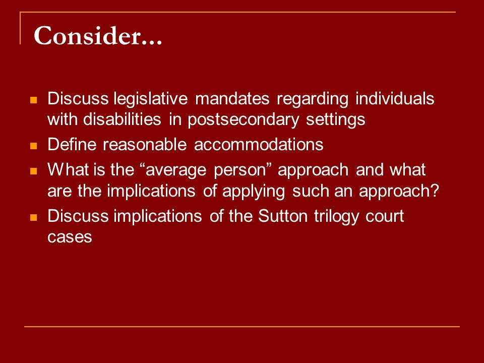 Consider... Discuss legislative mandates regarding individuals with disabilities in postsecondary settings Define reasonable accommodations What is th
