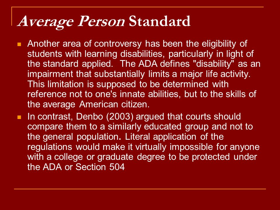 Average Person Standard Another area of controversy has been the eligibility of students with learning disabilities, particularly in light of the standard applied.