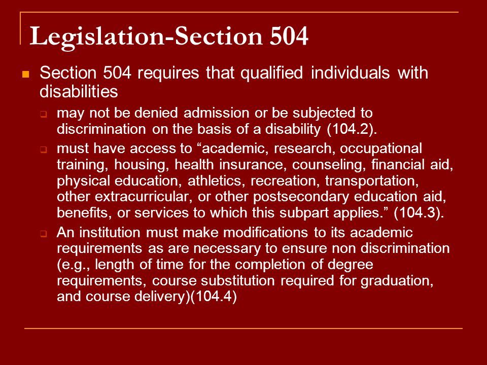 Legislation-Section 504 Section 504 requires that qualified individuals with disabilities  may not be denied admission or be subjected to discrimination on the basis of a disability (104.2).
