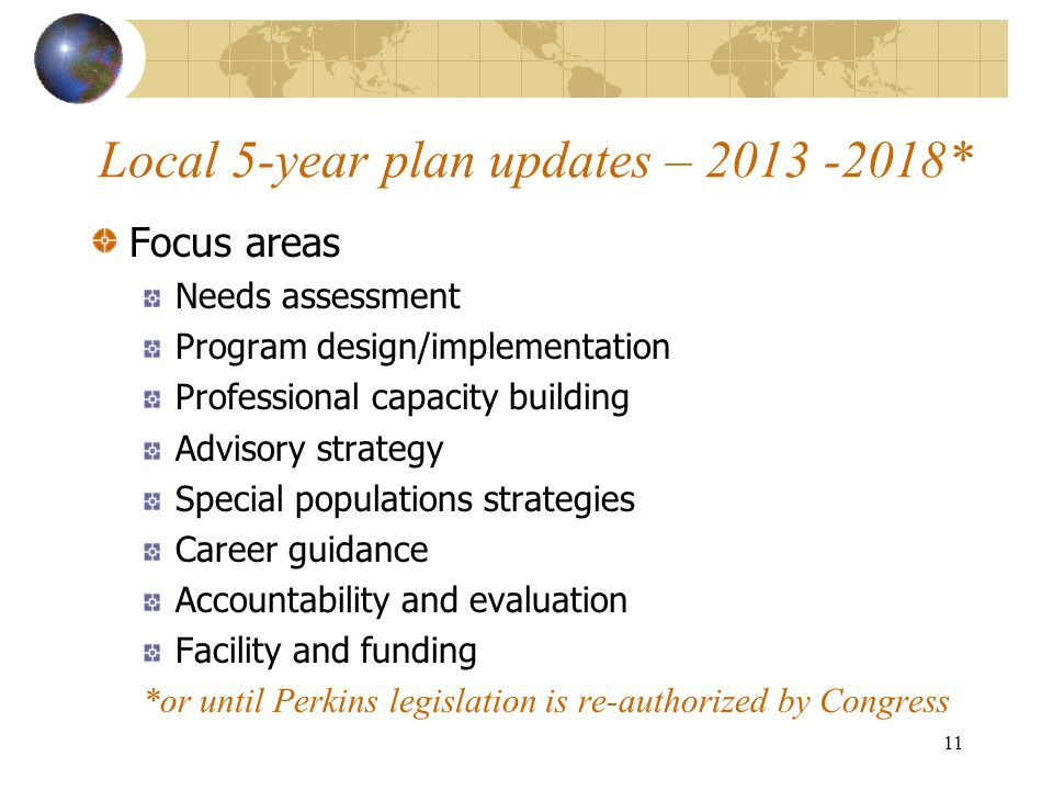 Local 5-year plan updates – 2013 -2018* Focus areas Needs assessment Program design/implementation Professional capacity building Advisory strategy Special populations strategies Career guidance Accountability and evaluation Facility and funding *or until Perkins legislation is re-authorized by Congress 11