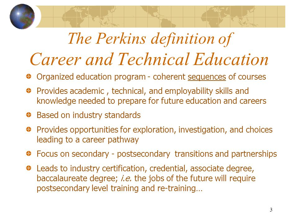 The Perkins definition of Career and Technical Education Organized education program - coherent sequences of courses Provides academic, technical, and