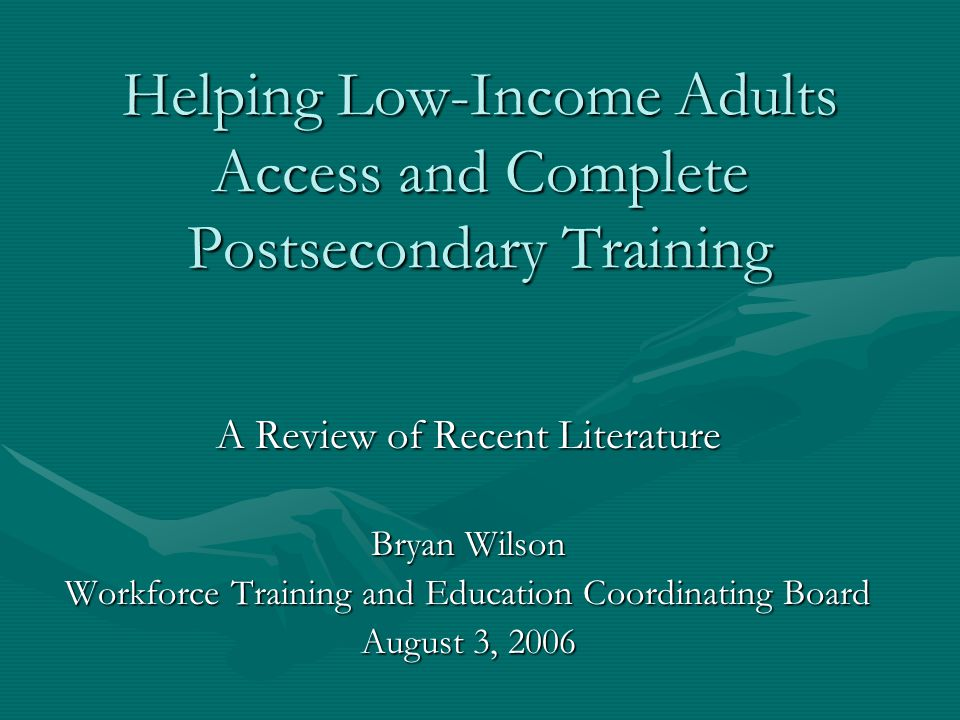 Helping Low-Income Adults Access and Complete Postsecondary Training A Review of Recent Literature Bryan Wilson Workforce Training and Education Coordinating Board August 3, 2006