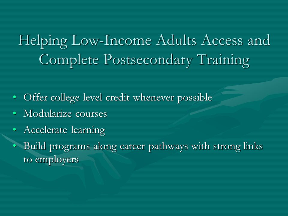 Helping Low-Income Adults Access and Complete Postsecondary Training Offer college level credit whenever possibleOffer college level credit whenever possible Modularize coursesModularize courses Accelerate learningAccelerate learning Build programs along career pathways with strong links to employersBuild programs along career pathways with strong links to employers