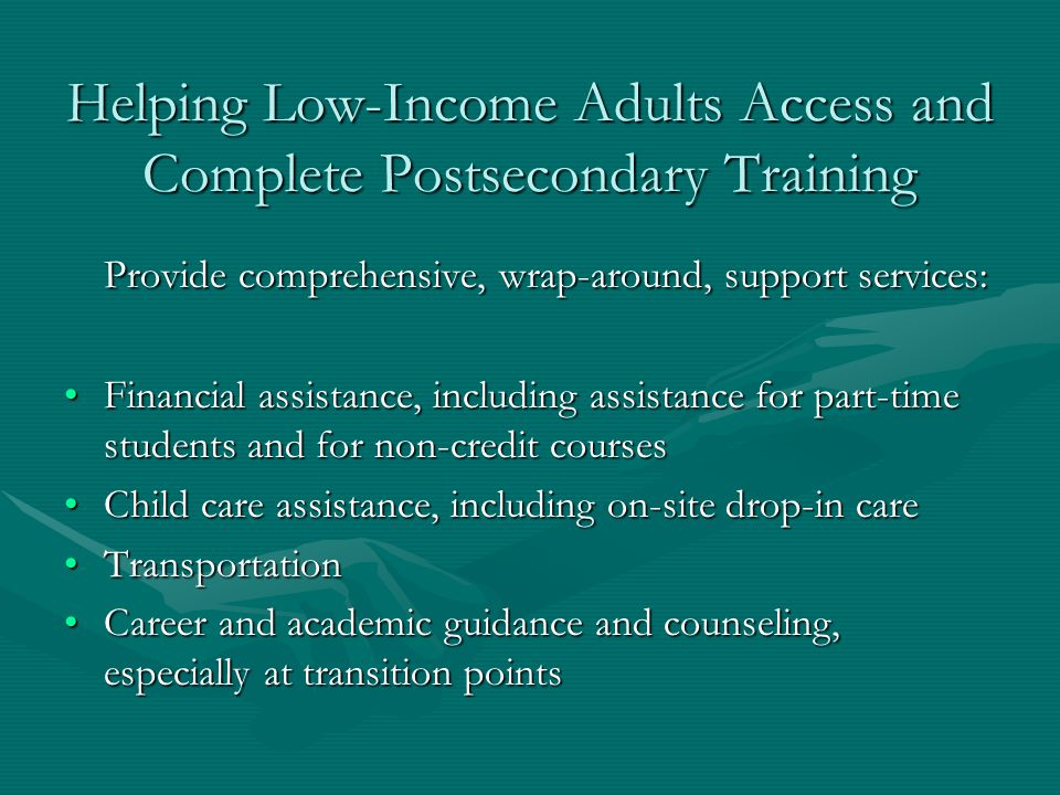 Helping Low-Income Adults Access and Complete Postsecondary Training Provide comprehensive, wrap-around, support services: Financial assistance, including assistance for part-time students and for non-credit coursesFinancial assistance, including assistance for part-time students and for non-credit courses Child care assistance, including on-site drop-in careChild care assistance, including on-site drop-in care TransportationTransportation Career and academic guidance and counseling, especially at transition pointsCareer and academic guidance and counseling, especially at transition points