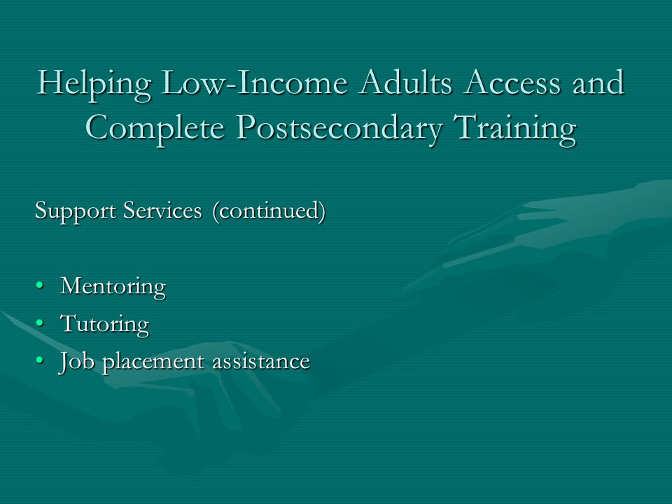 Helping Low-Income Adults Access and Complete Postsecondary Training Support Services (continued) MentoringMentoring TutoringTutoring Job placement assistanceJob placement assistance