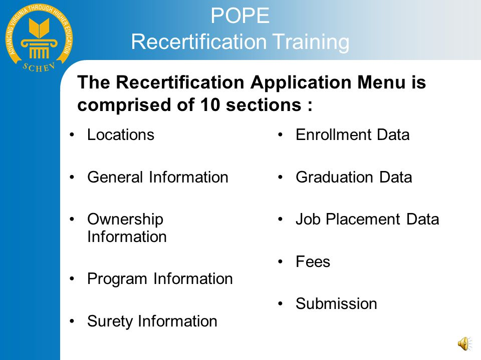 POPE Recertification Training Locations General Information Ownership Information Program Information Surety Information Enrollment Data Graduation Data Job Placement Data Fees Submission The Recertification Application Menu is comprised of 10 sections :