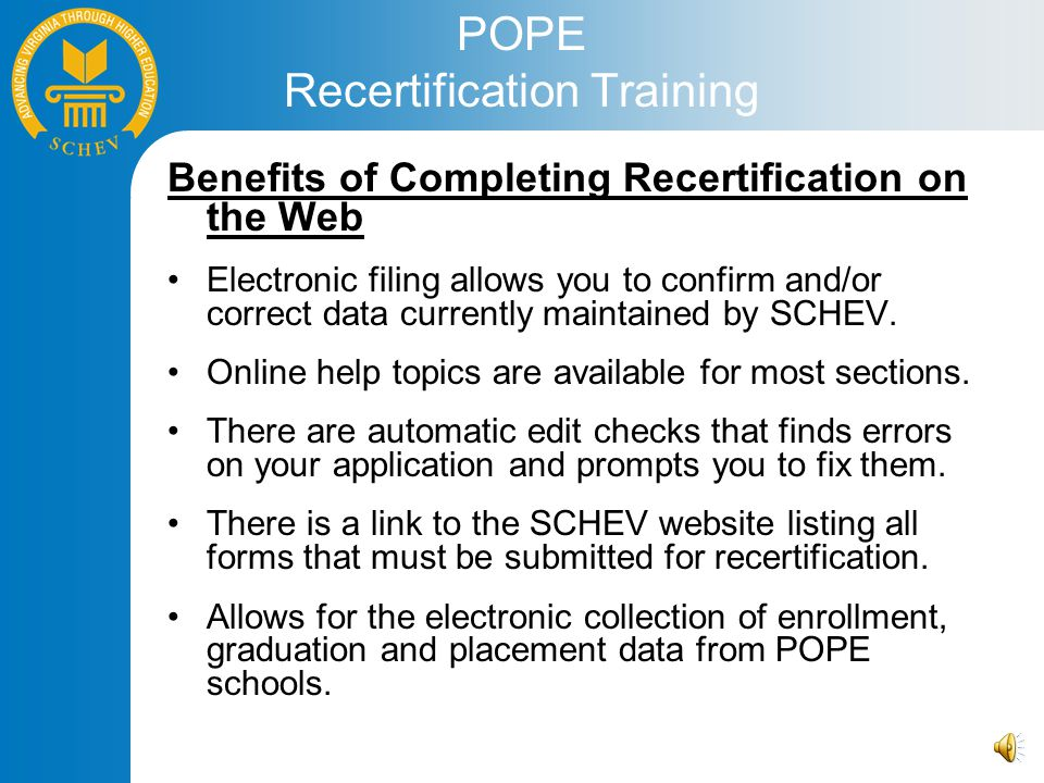 POPE Recertification Training Benefits of Completing Recertification on the Web Electronic filing allows you to confirm and/or correct data currently maintained by SCHEV.