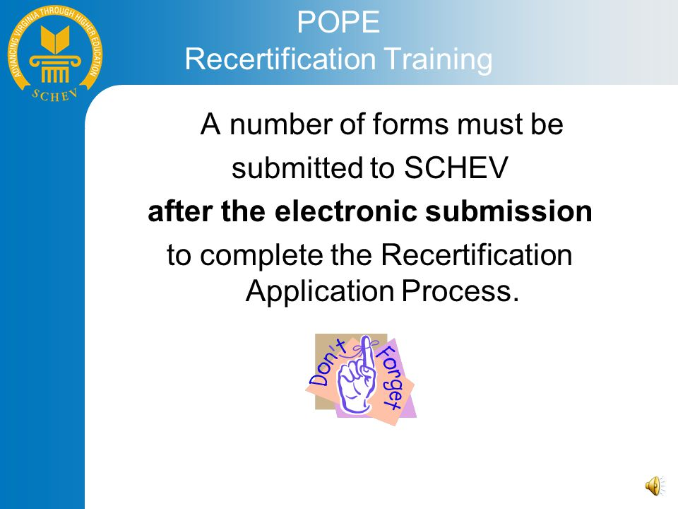 POPE Recertification Training A number of forms must be submitted to SCHEV after the electronic submission to complete the Recertification Application Process.