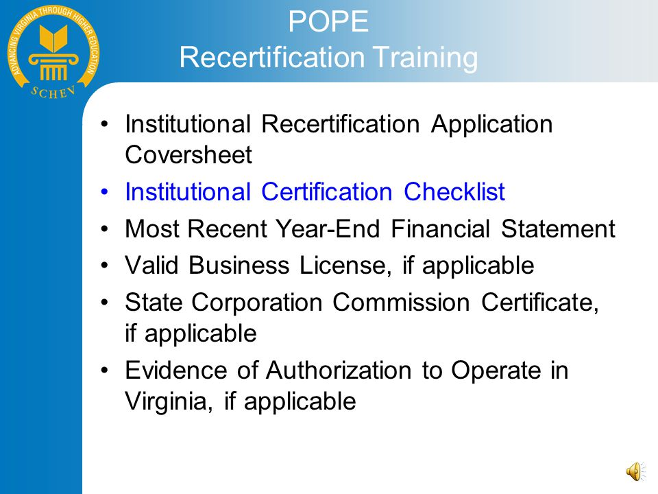 POPE Recertification Training Institutional Recertification Application Coversheet Institutional Certification Checklist Most Recent Year-End Financial Statement Valid Business License, if applicable State Corporation Commission Certificate, if applicable Evidence of Authorization to Operate in Virginia, if applicable